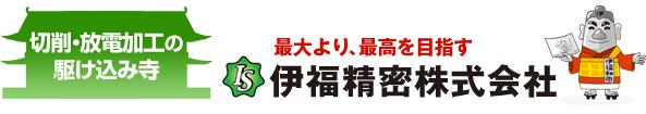 切削・放電加工の駆け込み寺 最大より、最高を目指す 伊福精密株式会社